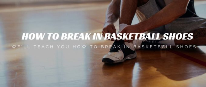 How to Break in Basketball Shoes